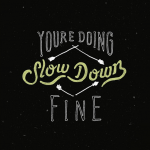 You're Doing Fine. Slow down.